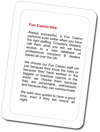 Fun Casino Hire  Always successful, a Fun Casino performs even better when you have the right staffing, Croupiers, Dealers, call them what you will, we have access to a vast database of professional croupiers & dealers based all over the UK.   We choose our Fun Casino staff not just because they know the rules or because they have worked in the biggest or brashest casinos in the world, we choose them because they are personable, enthusiastic and because they can communicate.   We want your guests to have a good time, even if they bet 'evens' all night.